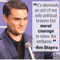 "Friends, Memes, and News: elt's obviously  an act of not  only political  bravery but  moral  courage  to move the  embassy.""  Ben Shapiro  FOX  NEWS On ""Fox & Friends,"" Ben Shapiro praised President Donald J. Trump's Jerusalem decision."