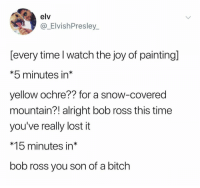 awesomacious:  I can't believe I doubted you: elv  @_ElvishPresley  [every time l watch the joy of painting]  *5 minutes in*  yellow ochre?? for a snow-covered  mountain?! alright bob ross this time  you've really lost it  *15 minutes in*  bob ross you son of a bitch awesomacious:  I can't believe I doubted you