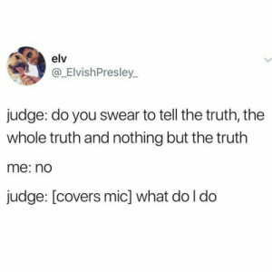 This is awkward by cheeki_hamiltrash FOLLOW HERE 4 MORE MEMES.: elv  @_ElvishPresley_  judge: do you swear to tell the truth, the  whole truth and nothing but the truth  me: nd  judge: [covers mic] what do l do This is awkward by cheeki_hamiltrash FOLLOW HERE 4 MORE MEMES.