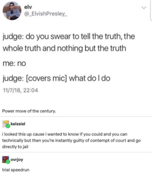 Do not pass go, go directly to jail.: elv  @_ElvishPresley  judge: do you swear to tell the truth, the  whole truth and nothing but the truth  me: no  judge: [covers mic] what do I do  11/7/18, 22:04  Power move of the century.  kelssiel  i looked this up cause i wanted to know if you could and you can  technically but then you're instantly guilty of contempt of court and go  directly to jail  ovrjoy  trial speedrun Do not pass go, go directly to jail.