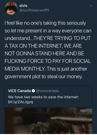 Blackpeopletwitter, Fucking, and Internet: elvis  @sunflowerwolfff  l feel like no one's taking this seriously  so let me present in a way everyone can  understand...THEY'RE TRYING TO PUT  A TAX ON THE INTERNET, WE ARE  NOT GONNA STAND HERE AND BE  FUCKING FORCE TO PAY FOR SOCIAL  MEDIA MONTHLY. This is just another  government plot to steal our money  VICE Canada @vicecanada  We have two weeks to save the internet:  bit.ly/2AcJgzq <p>A very insightful reminder, but there might be a misunderstanding&hellip; (via /r/BlackPeopleTwitter)</p>