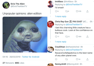 Lovely responses on Twitter.: Elvis The Alien  @ElvisTheAlienTV  ImAllexx @lmAllexx 5h  Replying to @ElvisTheAlienTV  I'd smash  8  8  576  Unpopular opinions: alien edition  1 more reply  Chris Ray Gun PAX EAST c.. 5h  Replying to @ElvisTheAlienTV  I bet this charming little creature has a  bulbous cock. Look at the contidence on  that face  17  12  485  1 more reply  CrazEthan @ethanjmichel -4h  Raxacoricofallapatorius is the best name  Replying to @ElvisTheAlienTV  of any alien planet ever.  04:16 26/03/2019 Twitter for Android  34  27 Retweets 895 Likes  SonnyJimlll @SonnyJimll 5h Lovely responses on Twitter.