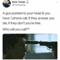 Head, Memes, and Phone: Elvis Tunde t  @Tunnyking  A gun pointed to your head & you  have 1 phone call. If they answer you  die, if they don't you're free.  Who will you call?? My uncle!!😂😂😂😂 Who are you calling? 👇👇