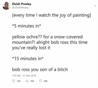 Elvish Presley: Elvish Presley  7 ElvishPresley.  [every time I watch the joy of painting]  *5 minutes in*  yellow ochre?? for a snow-covered  mountain?! alright bob ross this time  you've really lost it  *15 minutes in*  bob ross you son of a bitch  7:55 AM-21 Mar 2018