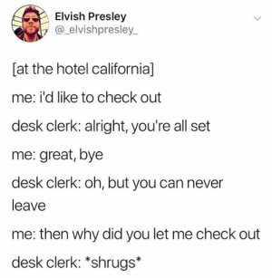 Elvish Presley: Elvish Presley  @_elvishpresley_  [at the hotel california]  me: i'd like to check out  desk clerk: alright, you're all set  me: great, bye  desk clerk: oh, but you can never  leave  me: then why did you let me check out  desk clerk: *shrugs*