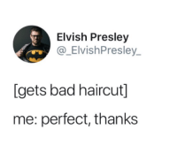 Elvish Presley: Elvish Presley  @_ElvishPresley  [gets bad haircut]  me: perfect, thanks