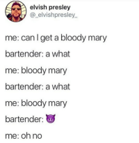 I can confirm I was the bartender: elvish presley  @_elvishpresley_  me: can I get a bloody mary  bartender: a what  me: bloody mary  bartender: a what  me: bloody mary  bartender:  me: oh no I can confirm I was the bartender
