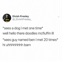 "don't make it weird @_elvishpresley_: Elvish Presley  @_ElvishPresley_  *sees a dog I met one time*  well hello there doodles mcfluffin IlI  ""sees guy named ben l met 20 times*  hi uhhhhhhhh barn don't make it weird @_elvishpresley_"