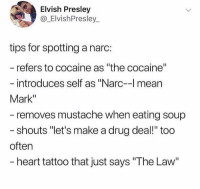 "@TOPTREE has the funniest memes on instagram 😂: Elvish Presley  @_ElvishPresley  tips for spotting a narc:  refers to cocaine as ""the cocaine""  introduces self as ""Narc-l mean  Mark""  removes mustache when eating soup  shouts ""let's make a drug deal!"" too  often  heart tattoo that just says ""The Law @TOPTREE has the funniest memes on instagram 😂"