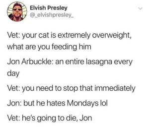 garfield just likes food: Elvish Presley  @elvishpresley_  Vet: your cat is extremely overweight,  what are you feeding him  Jon Arbuckle: an entire lasagna every  day  Vet: you need to stop that immediately  Jon: but he hates Mondays lol  Vet: he's going to die, Jon garfield just likes food