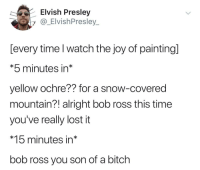 Bob Ross didnt just teach us to paint, he also taught us love ;3 Have a good day mates!: Elvish Presley  y @ ElvishPresley  [every time l watch the joy of paintingl  *5 minutes in*  yellow ochre?? for a snow-covered  mountain?! alright bob ross this time  you've really lost it  *15 minutes in*  bob ross you son of a bitch Bob Ross didnt just teach us to paint, he also taught us love ;3 Have a good day mates!