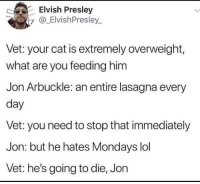 If Garfield was real via /r/memes http://bit.ly/2T10FB9: Elvish Presley  y@_ElvishPresley.  Vet: your cat is extremely overweight,  what are you feeding him  Jon Arbuckle: an entire lasagna every  day  Vet: you need to stop that immediately  Jon: but he hates Mondays lol  Vet: he's going to die, Jon If Garfield was real via /r/memes http://bit.ly/2T10FB9