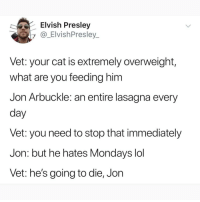 @pubity was voted 'best meme account on Instagram' 😂: Elvish Presley  y@_ElvishPresley  Vet: your cat is extremely overweight,  what are you feeding him  Jon Arbuckle: an entire lasagna every  day  vet: you need to stop that immediately  Jon: but he hates Mondays lol  Vet: he's going to die, Jon @pubity was voted 'best meme account on Instagram' 😂