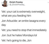 If Garfield was real: Elvish Presley  y_ElvishPresley  Vet: your cat is extremely overweight,  what are you feeding him  Jon Arbuckle: an entire lasagna every  day  Vet: you need to stop that immediately  Jon: but he hates Mondays lol  Vet: he's going to die, Jon If Garfield was real