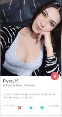 Oh okay that is good to know!: Elyse, 19  e Florida State University  I have a really boring personality, but I make up  for it by taking it in the ass.  My Anthem Oh okay that is good to know!