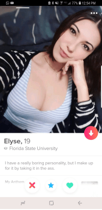 She seems fun: Elyse, 19  e Florida State University  I have a really boring personality, but I make up  for it by taking it in the ass.  My Anthem She seems fun