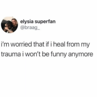 Funny, Girl Memes, and Trauma: elysia superfan  @braag  i'm worried that if i heal from my  trauma i won't be funny anymore Actual concern