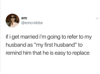 "Husband, Humans of Tumblr, and Him: em  @emcrebbs  if i get married i'm going to refer to my  husband as ""my first husband"" to  remind him that he is easy to replace"
