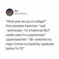 "College, Tumblr, and Http: Em  @emfrance  ""What year are you in college?""  First semester freshmen: ""well  technically~ I'm a freshmen BUT  credits wise lI'm a sophomore!  Upperclassmen: ""idk I switched my  major 5 times so hopefully I graduate  before I'm 25"" @studentlifeproblems"