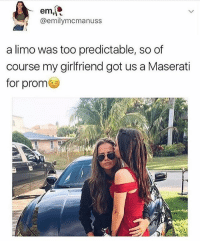 Memes, Tumblr, and Girlfriend: em,  @emily mcmanuss  a limo was too predictable, so of  course my girlfriend got us a Maserati  for prom { funnytumblr textposts funnytextpost tumblr funnytumblrpost tumblrfunny followme tumblrfunny textpost tumblrpost haha shoutout}