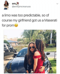 How the fuck do you get a date to prom, much less such an amazing one -❄️: em  emily mecmanuss  a limo was too predictable, so of  course my girlfriend got us a Maserati  for prom How the fuck do you get a date to prom, much less such an amazing one -❄️