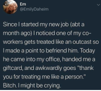 "Bitch, Crying, and Funny: Em  @EmilyDaheim  Since I started my new job (abt a  month ago) noticed one of my co-  workers gets treated like an outcast so  I made a point to befriend him. Today  he came into my office, handed me a  giftcard, and awkwardly goes ""thank  you for treating me like a person.""  Bitch. I might be crying."