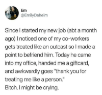 "Bitch, Crying, and New Year's: Em  @EmilyDaheim  Since I started my new job (abt a month  ago) I noticed one of my co-workers  gets treated like an outcast so l made a  point to befriend him. Today he came  into my office, handed me a giftcard,  and awkwardly goes ""thank you for  treating me like a person.""  Bitch. I might be crying. awesomacious:  Happy New Year everyone. Let's make 2019 a better year"