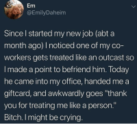 "Bitch, Crying, and Thank You: Em  @EmilyDaheim  Since l started my new job (abt a  month ago) noticed one of my co-  workers gets treated like an outcast so  I made a point to befriend him. Today  he came into my office, handed me a  giftcard, and awkwardly goes ""thank  you for treating me like a person.""  Bitch. I might be crying Happy endings are always the best. via /r/wholesomememes https://ift.tt/2xeXiNR"