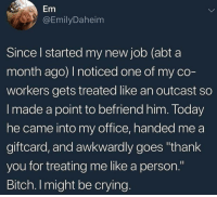 "Bitch, Crying, and Thank You: Em  @EmilyDaheim  Since l started my new job (abt a  month ago) I noticed one of my co  workers gets treated like an outcast so  I made a point to befriend him. Today  he came into my office, handed me a  giftcard, and awkwardly goes ""thank  you for treating me like a person.""  Bitch. I might be crying Be kind 🙂"