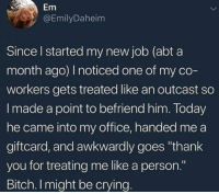 "Bitch, Crying, and Thank You: Em  @EmilyDaheim  Since l started my new job (abt a  month ago) I noticed one of my co-  workers gets treated like an outcast so  I made a point to befriend him. Today  he came into my office, handed me a  giftcard, and awkwardly goes ""thank  you for treating me like a person.""  Bitch. I might be crying Be kind to others :)"
