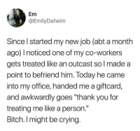 "Bitch, Crying, and Thank You: Em  @EmilyDaheim  Since l started my new job (abt a month  ago) noticed one of my co-workers  gets treated like an outcast so l made a  point to befriend him. Today he came  into my office, handed me a giftcard,  and awkwardly goes ""thank you for  treating me like a person.""  Bitch. I might be crying. man fuck that workplace except her"