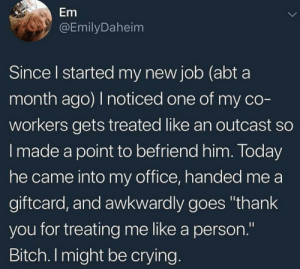 "Be Like, Bitch, and Crying: Em  @EmilyDaheim  Since l started my new job (abt a  month ago) I noticed one of my co  workers gets treated like an outcast so  I made a point to befriend him. Today  he came into my office, handed me a  giftcard, and awkwardly goes ""thank  you for treating me like a person.""  Bitch. I might be crying awesomacious:  We should all be like her."