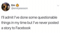 Facebook, Time, and Never: Em  @emilyeasson  I'll admit l've done some questionable  things in my time but I've never posted  a story to Facebook TIL Facebook has stories