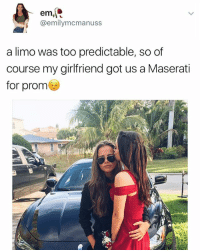 Bitc wha the fuck What kinda parents u got: em  @emilymcmanuss  a limo was too predictable, so of  course my girlfriend got us a Maserati  for prom Bitc wha the fuck What kinda parents u got