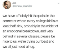 midst: em  @emma_scudder  we have officially hit the point in the  semester where every college kid is at  least half sick, probably in the midst of  an emotional breakdown, and very  behind in several classes. please be  nice to us. we're trying our best and  we all just need a hug.