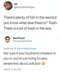 Save the dolphins. (Stop dating douchebags): em  @emmabetsinger  There's plenty of fish in the sea but  you know what else there is? Trashh  There is a lot of trash in the sea  MasiPopal  @masipopal4real  Replying to @emmabetsinger  Not sure if your boyfriend cheated on  you or you're just trying to raise  awareness about pollution  7/9/18, 5:44 PM Save the dolphins. (Stop dating douchebags)