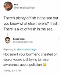 AHHAHSH: em  @emmabetsinger  There's plenty of fish in the sea but  you know what else there is? Trash  There is a lot of trash in the sea  MasiPopal  @masipopal4real  Replying to @emmabetsinger  Not sure if your boyfriend cheated on  you or you're just trying to raise  awareness about pollution Ca  7/9/18, 5:44 PM AHHAHSH