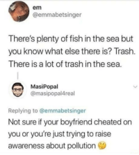 Fish n Chips: em  @emmabetsinger  There's plenty of fish in the sea but  you know what else there is? Trash  There is a lot of trash in the sea  MasiPopal  @masipopal4real  Replying to @emmabetsinger  Not sure if your boyfriend cheated on  you or you're just trying to raise  awareness about pollution Fish n Chips