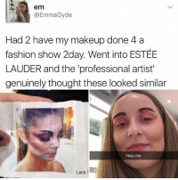 Fashion, Makeup, and Memes: em  @EmmaGyde  Had 2 have my makeup done 4 a  fashion show 2day. Went into ESTÉE  LAUDER and the 'professional artist  genuinely thought these looked similar  Help me  Lara S 😂lol
