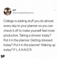 College, Shower, and True: em  @emmakathleeennn  College is adding stuff you do almost  every day to your planner so you can  check it off to make yourself feel more  productive. Taking a shower today?  Put it in the planner. Getting dressed  today? Put it in the planner! Waking up  today? PLANNER  SP So true 😂👌🏻