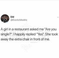 """Memes, Girl, and Restaurant: EM  @ExoticModric  A girl in a restaurant asked me """"Are you  single?"""". I happily replied """"Yes"""". She took  away the extra chair in front of me. 😂The pain is unreal"""