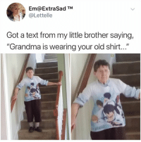 "Grandma, Memes, and Text: Em@ExtraSad TM  @Lettelle  Got a text from my little brother saying,  ""Grandma is wearing your old shirt..."" Grandmas in 2018 know what's up"