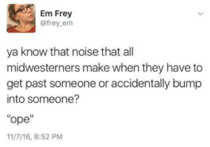 "zacharielaughingalonewithsalad:  Don't come after me like this oh my god : Em Frey  @frey_em  ya know that noise that all  midwesterners make when they have to  get past someone or accidentally bump  into someone?  ""ope""  11/7/16, 8:52 PM zacharielaughingalonewithsalad:  Don't come after me like this oh my god"