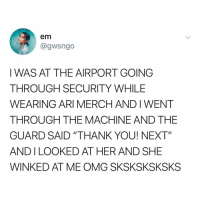 "Omg, Thank You, and Power: em  @gwsngo  I WAS AT THE AIRPORT GOING  THROUGH SECURITY WHILE  WEARING ARI MERCH AND I WENT  THROUGH THE MACHINE AND THE  GUARD SAID ""THANK YOU! NEXT""  ANDILOOKED AT HER AND SHE  WINKED AT ME OMG SKSKSKSKSKS @arianagrande's power knows no bounds"