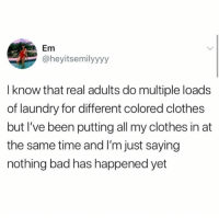 Bad, Clothes, and Dank: Em  @heyitsemilyyyy  I know that real adults do multiple loads  of laundry for different colored clothes  but I've been putting all my clothes in at  the same time and I'm just saying  nothing bad has happened yet 🤞
