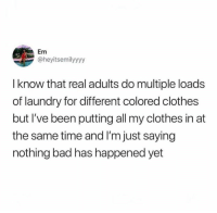 Bad, Clothes, and Laundry: Em  @heyitsemilyyyy  I know that real adults do multiple loads  of laundry for different colored clothes  but I've been putting all my clothes in at  the same time and I'm just saying  nothing bad has happened yet So far so good