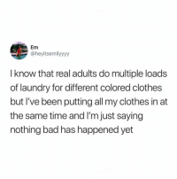 Bad, Clothes, and Laundry: Em  @heyitsemilyyyy  I know that real adults do multiple loads  of laundry for different colored clothes  but I've been putting all my clothes in at  the same time and I'm just saying  nothing bad has happened yet Just saying