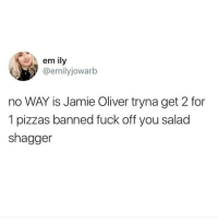 Memes, Fuck, and Jamie Oliver: em ily  @emilyjowarb  no WAY is Jamie Oliver tryna get 2 for  1 pizzas banned fuck off you salad  shagger Dead!!! 😭 goodgirlwithbadthoughts 💅🏼