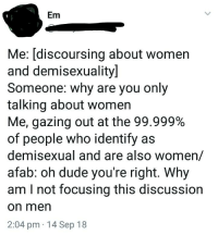 Demisexual: Em  Me: [discoursing about women  and demisexuality]  Someone: why are you only  talking about women  Me, gazing out at the 99.999%  of people who identify as  demisexual and are also women/  afab: oh dude you're right. Why  am I not focusing this discussion  on mern  2:04 pm 14 Sep 18