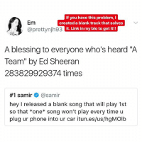 "Link in my bio to download it!!: Em  @prettynjh93  If you have this problem, I  created a blank track that solves  it. Link in my bio to get it!!  A blessing to everyone who's heard ""A  Team"" by Ed Sheeran  283829929374 times  #1 samir+ @samir  hey I released a blank song that will play 1st  so that *one song won't play every time u  plug ur phone into ur car itun.es/us/hgMOlb Link in my bio to download it!!"